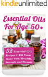 Essential Oils for Age 50+: 52 Essential Oil Recipes to Fill Your Body with Health, Strength and Beauty