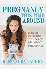 Pregnancy This Time Around:: How to Overcome the Fear of Recurrent Miscarriage Kindle Edition