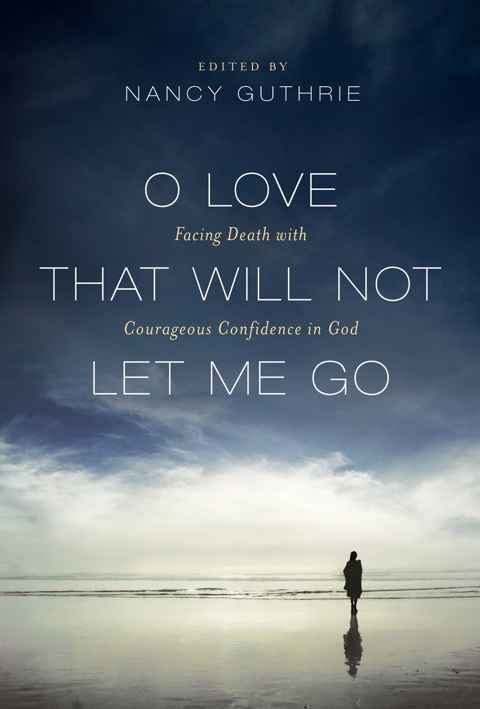 Download O Love That Will Not Let Me Go: Facing Death with Courageous Confidence in God PDF