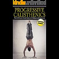 Calisthenics: The 20-Minute Dream Body with Bodyweight Exercises and Calisthenics (Bodyweight Training, Street Workout, Calisthenics) (English Edition)