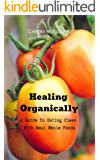 A Guide To Eating Clean With Real Whole Foods: Healing Organically