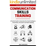 Communication Skills Training: A Practical Guide to Improving Your Social Intelligence, Presentation, Persuasion and Public S