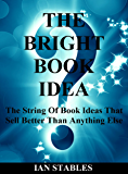 THE BRIGHT BOOK IDEA: The string of book ideas that sell better than anything else (How to Write a Book and Sell It…
