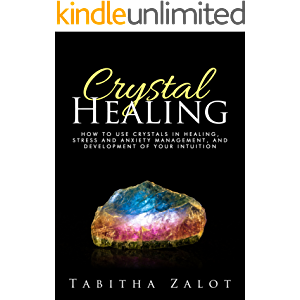 Crystal Healing: How to Use Crystals in Healing, Stress and Anxiety Management, and Development of Your Intuition…