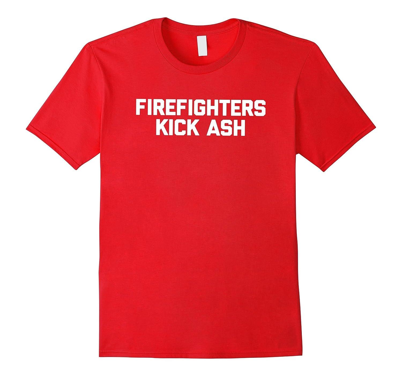 Firefighters Kick Ash T-Shirt funny saying fireman novelty-TH