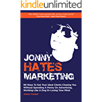 Jonny Hates Marketing: 99 Ways To Get Your Ideal Clients Chasing You Without Spending A Penny On Advertising, Working Like A Dog Or Losing Your Mind.