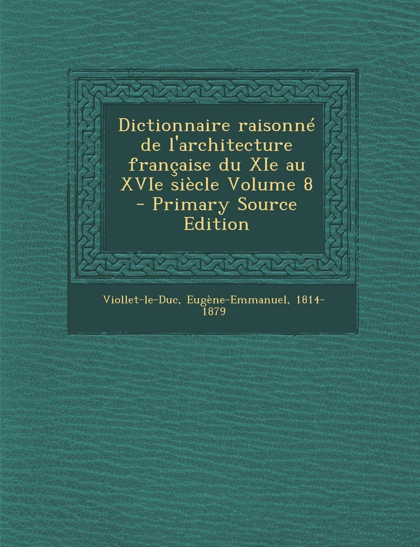 Download Dictionnaire Raisonne de L'Architecture Francaise Du XIE Au Xvie Siecle Volume 8 - Primary Source Edition (French Edition) ebook