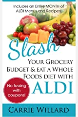 Slash Your Grocery Budget and Eat a Whole Foods Diet with ALDI Kindle Edition
