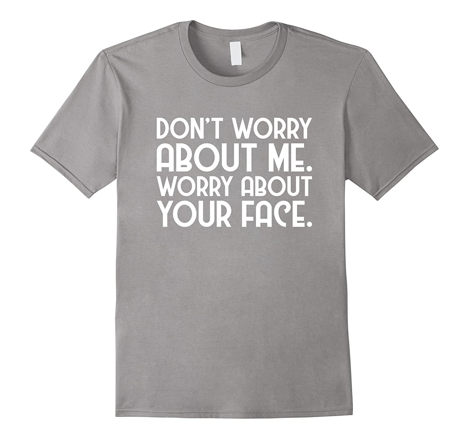 Do Not Worry About Me Worry About Your Face T-Shirt-Vaci