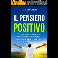 Il pensiero positivo: Come imparare a pensare positivamente per avere più successo e felicità nella vita