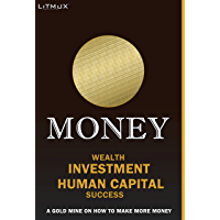 Money: Wealth, Investment, Human Capital, Success. A Gold Mine On How To Make More Money (English Edition)