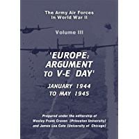 The USAAF in World War II Vol III: Europe: ARGUEMENT to VE Day (USAF Historical Series Book 3)
