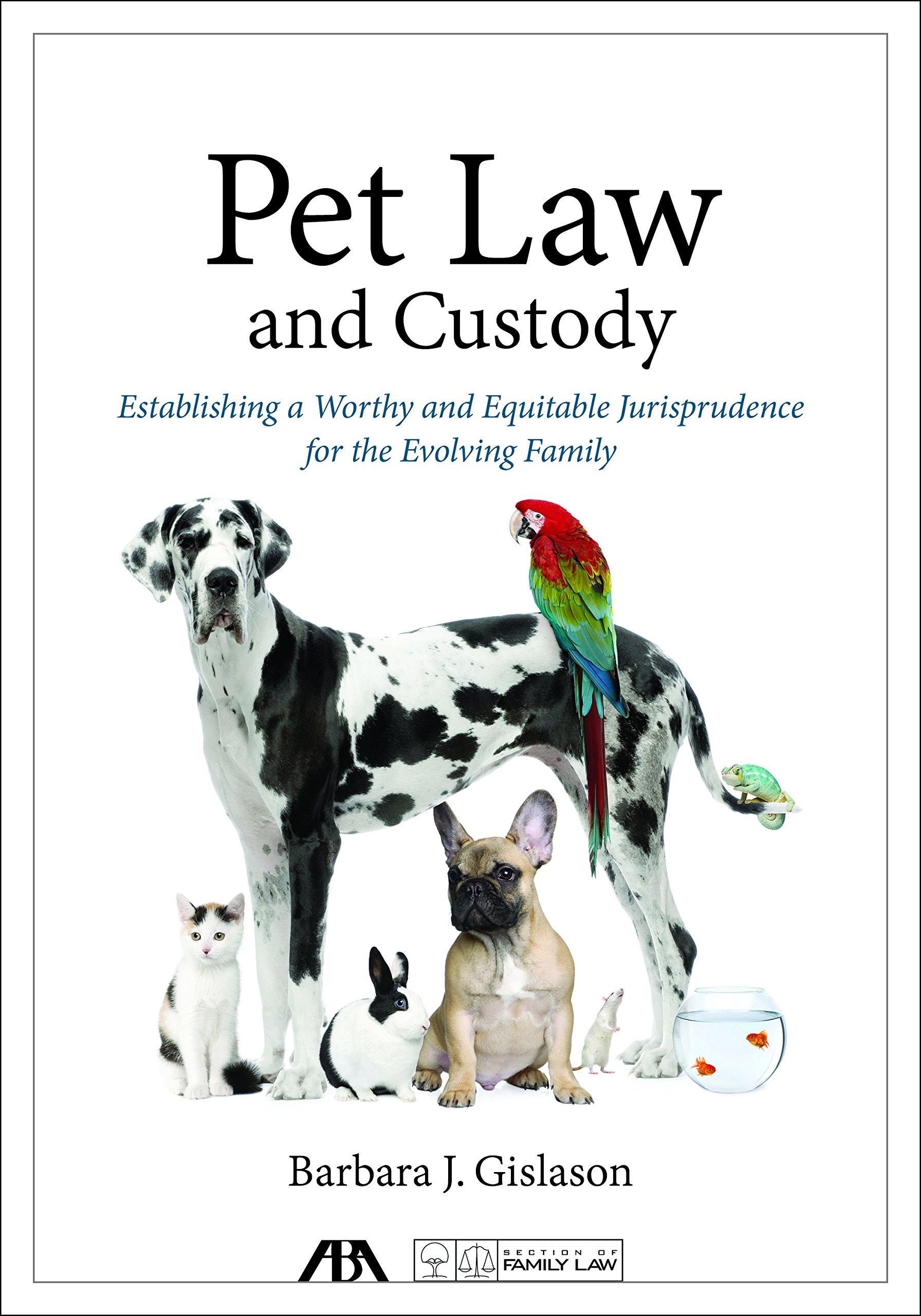 Pet Law And Custody Establishing A Worthy And Equitable Jurisprudence For The Evolving Family Gislason Barbara J 9781634258920 Amazon Com Books