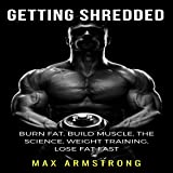 Getting Shredded: Burn Fat, Build Muscle, the