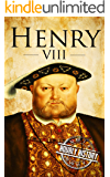 Henry VIII: A Life From Beginning to End