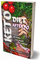 KETO DIET AFTER 50: Perfect Book For All People and in Particular Over the Age of 50, Keto After 50 Will Help You Eat Better, Lose Weight. Feel amazing! Kindle Edition