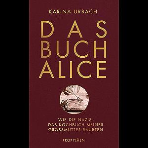 Das Buch Alice: Wie die Nazis das Kochbuch meiner Großmutter raubten (German Edition)