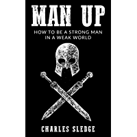 Man Up: How To Be A Strong Man In A Weak World