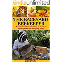 The Backyard Beekeeper : A Comprehensive Beginner's Guide to Keeping Bees and Producing Honey