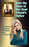Over the Knee of Her Best Friend's Father: Six stories of Domestic Discipline (English Edition)