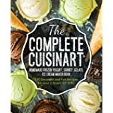The Complete Cuisinart Homemade Frozen Yogurt, Sorbet, Gelato, Ice Cream Maker Book: 100 Decadent and Fun Recipes for your 2-