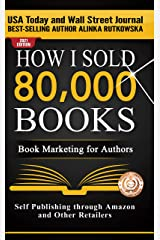 HOW I SOLD 80,000 BOOKS: Book Marketing for Authors (Self Publishing through Amazon and Other Retailers) Kindle Edition
