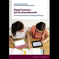 Flipped Classroom – Zeit für deinen Unterricht: Praxisbeispiele, Erfahrungen und Handlungsempfehlungen