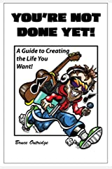 You're Not Done Yet!: A Guide to Creating the Life You Want! Kindle Edition