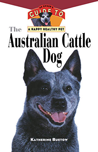 The Australian Cattle Dog: An Owner's Guide to a Happy Healthy Pet (Your Happy Healthy Pet Book 61) (English Edition)