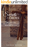 Secrets of the Cross: Following the Steps of Jesus' Last Days to Uncover Mysteries of the Cross
