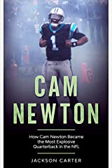 Cam Newton: How Cam Newton Became the Most Explosive Quarterback in the NFL Kindle Edition