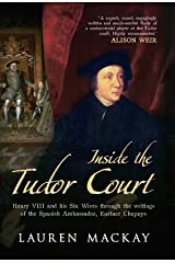 Inside the Tudor Court: Henry VIII and His Six Wives Through the Writings of the Spanish Ambassador Eustace Chapuys Kindle Edition
