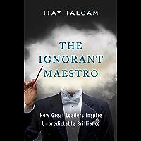 The Ignorant Maestro: How Great Leaders Inspire Unpredictable Brilliance book cover