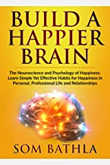 Build A Happier Brain: The Neuroscience and Psychology of Happiness. Learn Simple Yet Effective Habits for Happiness in Personal, Professional Life and Relationships (Power-Up Your Brain Book 4) Kindle Edition
