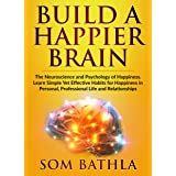 Build A Happier Brain: The Neuroscience and Psychology of Happiness. Learn Simple Yet Effective Habits for Happiness in Perso