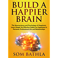 Build A Happier Brain: The Neuroscience and Psychology of Happiness. Learn Simple Yet Effective Habits for Happiness in Personal, Professional Life and Relationships (Power-Up Your Brain Book 4)