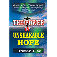 The Power Of Unshakable Hope: How To Achieve Victory Through Faith And Hope In The Unfailing Power Of God (English Edition)