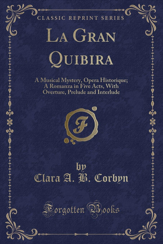 La Gran Quibira: A Musical Mystery, Opera Historique; A Romanza in Five Acts, With Overture, Prelude and Interlude (Classic Reprint) ebook