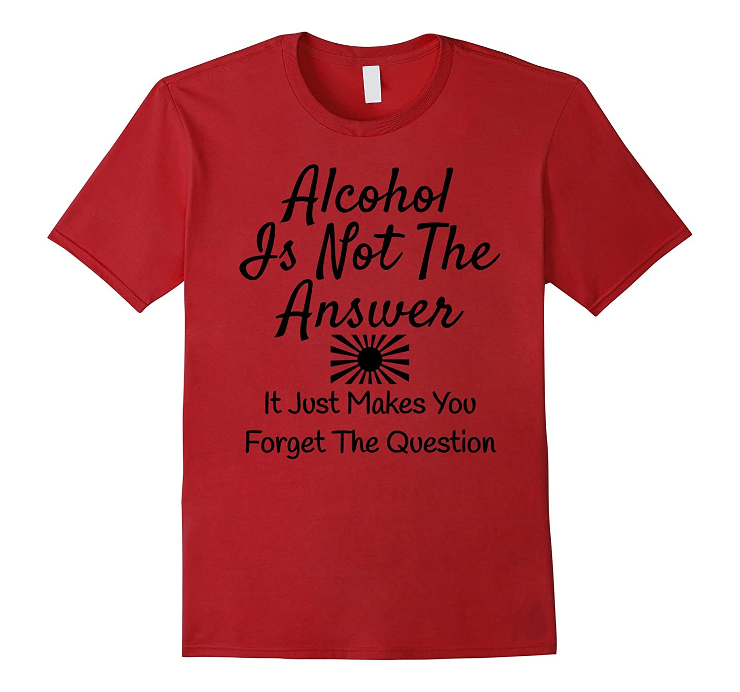 Alcohol Is Not The Answer Makes You To Forget The Question-TH