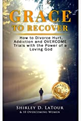 Grace To Recover: How to Divorce Hurt, Addiction and OVERCOME Trials with the Power of a Loving God Kindle Edition
