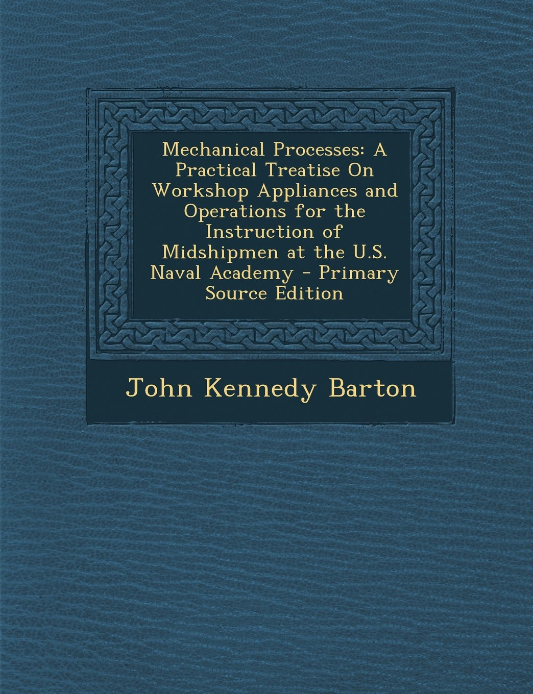 Mechanical Processes: A Practical Treatise On Workshop Appliances and Operations for the Instruction of Midshipmen at the U.S. Naval Academy pdf