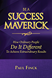 Be A Success Maverick: How Ordinary People Do It Different To Achieve Extraordinary Results