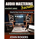 Audio Mastering Secrets: Step By Step Audio Mastering Guide (Music Production Secrets - Audio Engineering, Home Recording Stu
