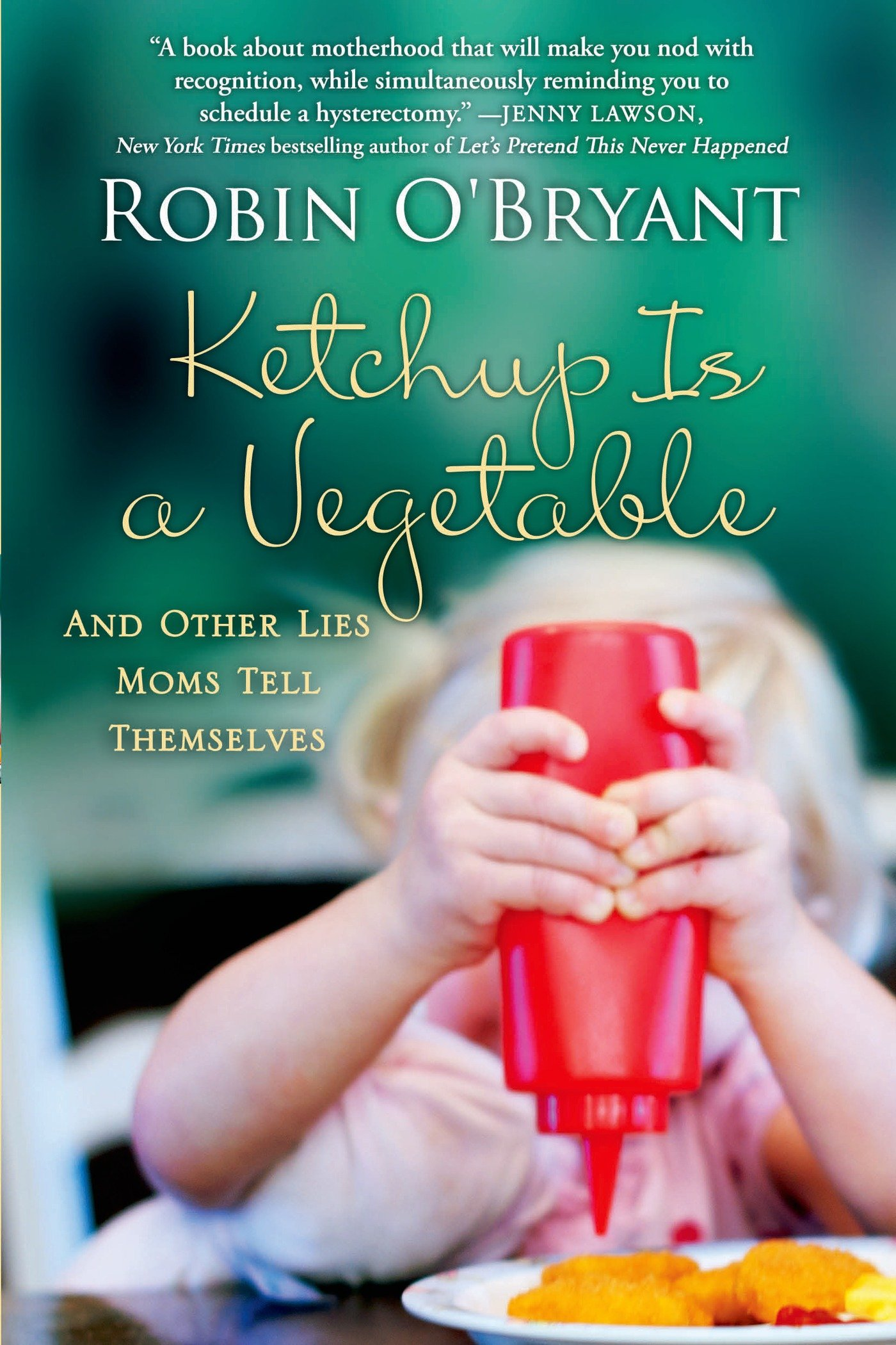 Read Online Ketchup Is a Vegetable: And Other Lies Moms Tell Themselves ebook