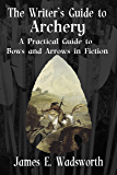The Writer's Guide to Archery: A Practical Guide to Bows and Arrows in Fiction