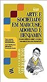 Arte e Sociedade em Marcuse, Adorno e Benjamin. Ensaio Crítico Sobre a Escola Neo-Hegeliana de Frankfurt