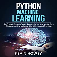 Python Machine Learning: The Complete Beginners Guide to Programming and Deep Learning, Data Science and Artificial Intelligence Using Scikit-Learn and Tensorflow