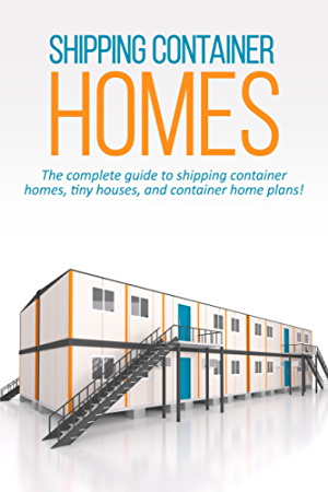 Shipping Container Homes: The complete guide to shipping container homes; tiny houses; and container home plans!