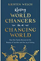 Raising World Changers in a Changing World: How One Family Discovered the Beauty of Sacrifice and the Joy of Giving Kindle Edition