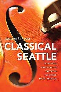 Classical Seattle: Maestros, Impresarios, Virtuosi, and Other Music Makers (McLellan Endowed Series)
